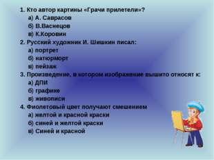 1. Кто автор картины «Грачи прилетели»? а) А. Саврасов б) В.Васнецов в) К.