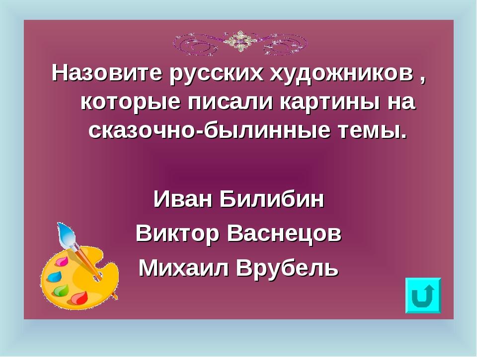 Назовите русских художников , которые писали картины на сказочно-былинные те...