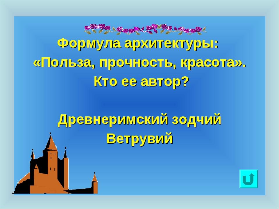 Формула архитектуры: «Польза, прочность, красота». Кто ее автор? Древнеримск...