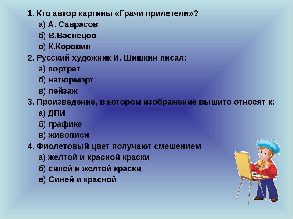 1. Кто автор картины «Грачи прилетели»? а) А. Саврасов б) В.Васнецов в) К....