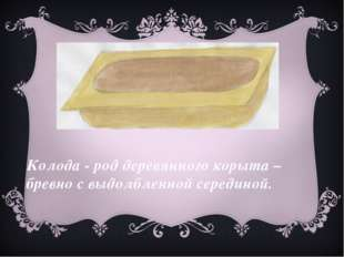 Колода - род деревянного корыта – бревно с выдолбленной серединой.