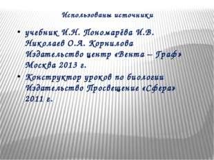 Использованы источники учебник И.Н. Пономарёва И.В. Николаев О.А. Корнилова И