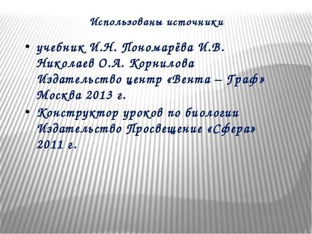 Использованы источники учебник И.Н. Пономарёва И.В. Николаев О.А. Корнилова И...