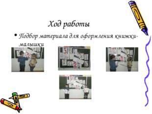 Ход работы Подбор материала для оформления книжки-малышки