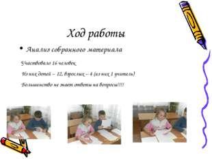 Ход работы Анализ собранного материала Участвовало 16 человек Из них детей –
