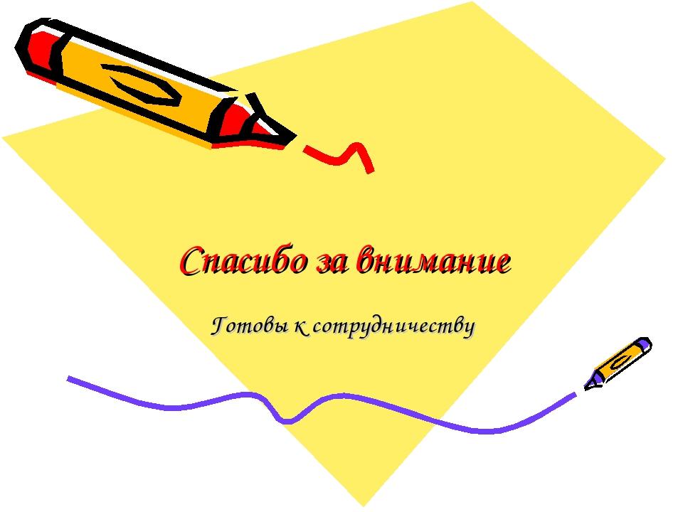 Спасибо за внимание Готовы к сотрудничеству