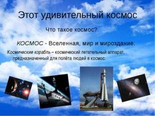 Этот удивительный космос Что такое космос? КОСМОС - Вселенная, мир и мироздан