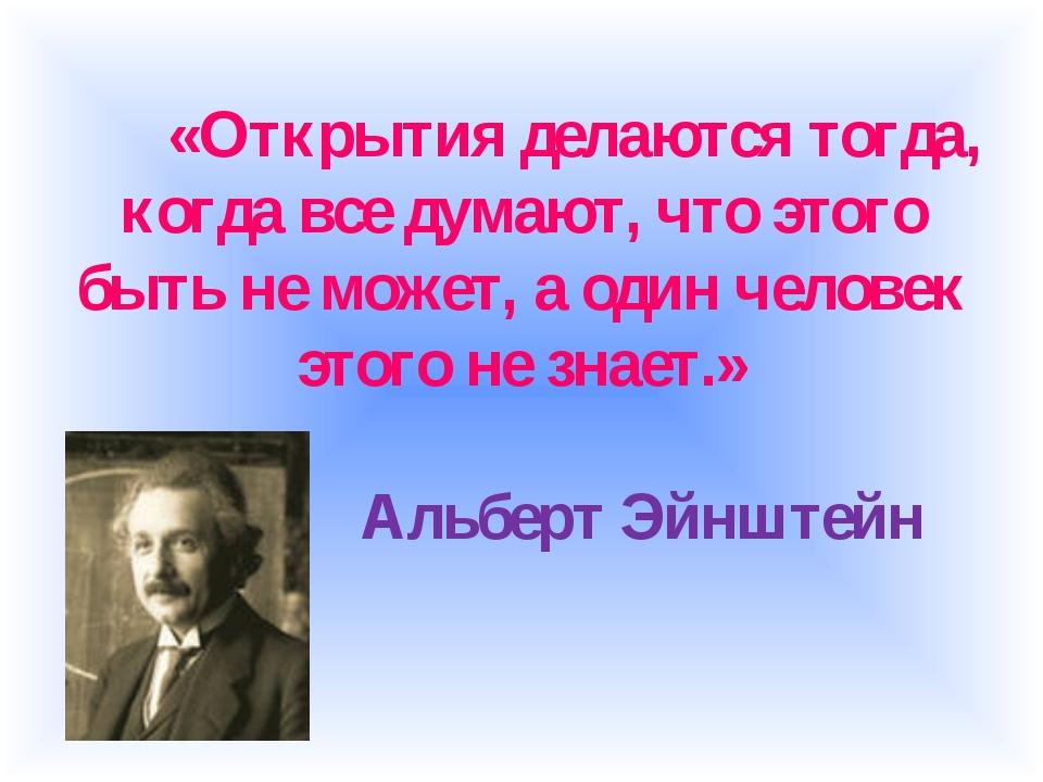 «Открытия делаются тогда, когда все думают, что этого быть не может, а один...