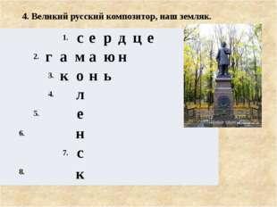 4. Великий русский композитор, наш земляк. 1. с е р д ц е 2. г а м а ю н 3.