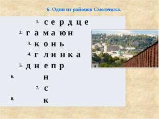 6. Один из районов Смоленска. 1. с е р д ц е 2. г а м а ю н 3. к о н ь 4. г