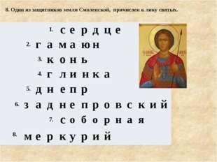 8. Один из защитников земли Смоленской, причислен к лику святых. 1. с е р д