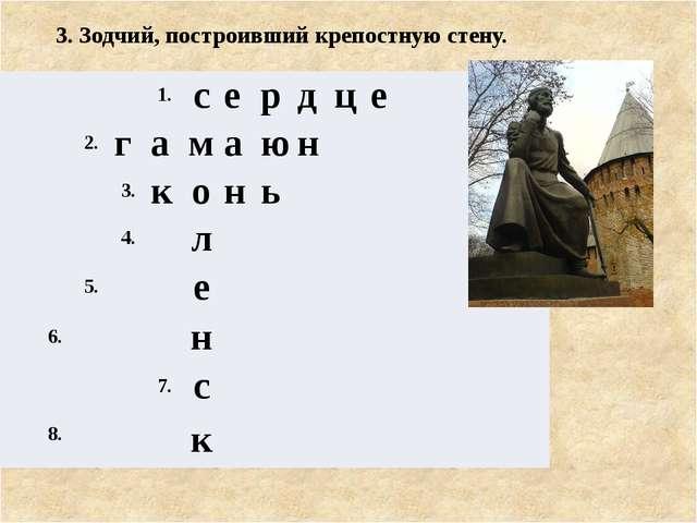 3. Зодчий, построивший крепостную стену. 1. с е р д ц е 2. г а м а ю н 3. к о...