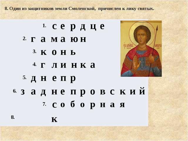 8. Один из защитников земли Смоленской, причислен к лику святых. 1. с е р д...