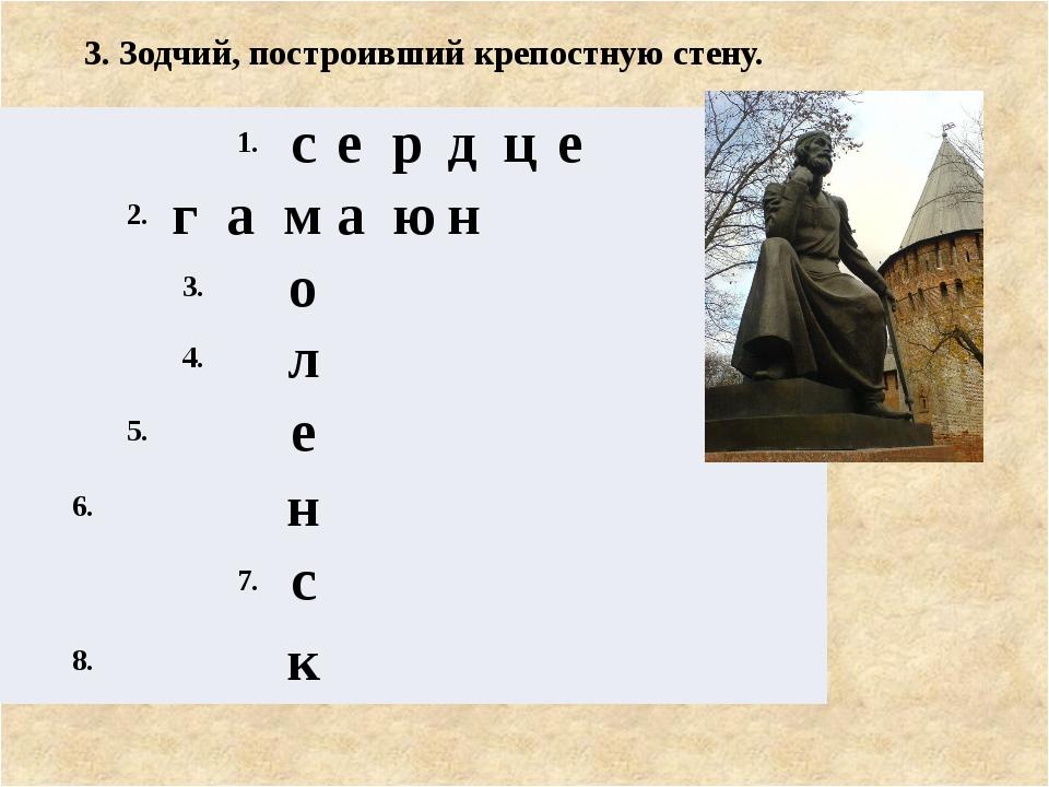 3. Зодчий, построивший крепостную стену. 1. с е р д ц е 2. г а м а ю н 3. о 4...