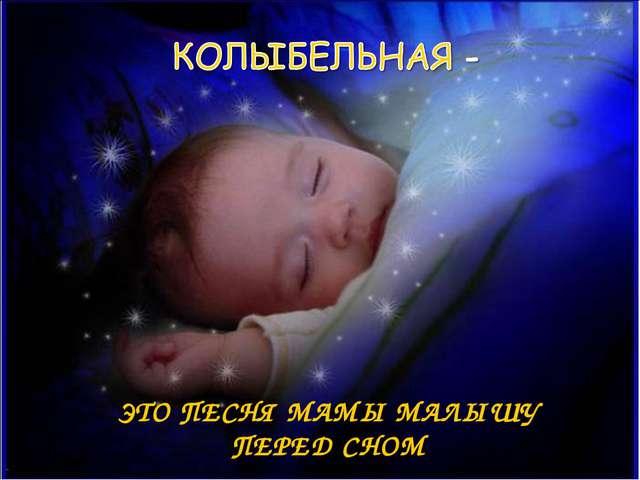 ЭТО ПЕСНЯ МАМЫ МАЛЫШУ ПЕРЕД СНОМ
