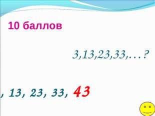 3,13,23,33,…? 10 баллов 3, 13, 23, 33, 43