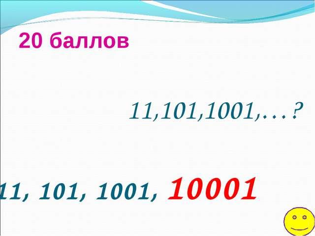 11,101,1001,…? 20 баллов 11, 101, 1001, 10001