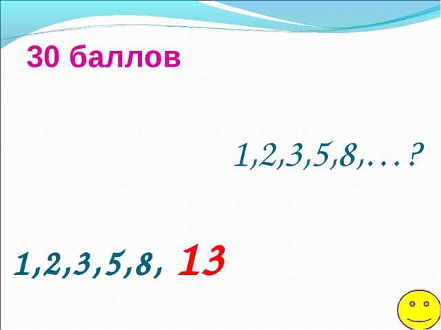 1,2,3,5,8,…? 30 баллов 1,2,3,5,8, 13
