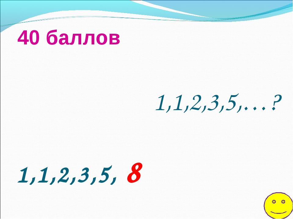 1,1,2,3,5,…? 40 баллов 1,1,2,3,5, 8