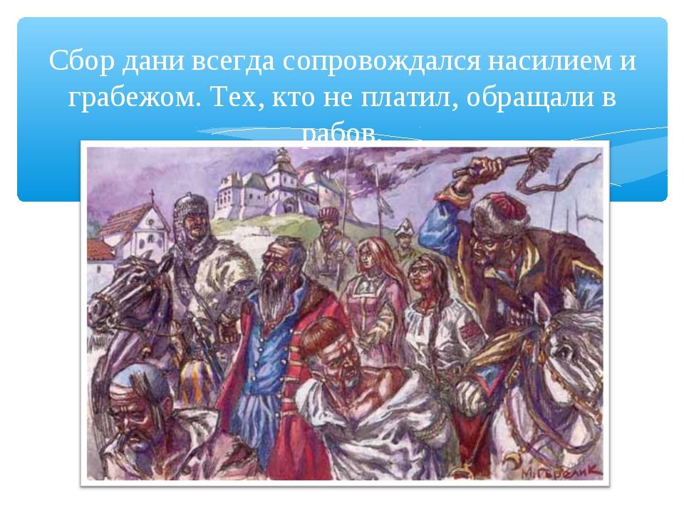 Сбор дани всегда сопровождался насилием и грабежом. Тех, кто не платил, обращ...