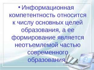 Информационная компетентность относится к числу основных целей образования, а