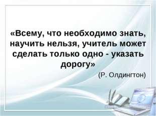 «Всему, что необходимо знать, научить нельзя, учитель может сделать только о