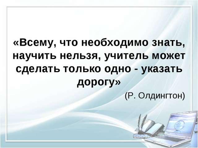 «Всему, что необходимо знать, научить нельзя, учитель может сделать только о...