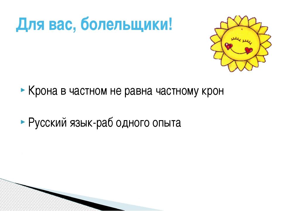 Крона в частном не равна частному крон Русский язык-раб одного опыта Для вас,...