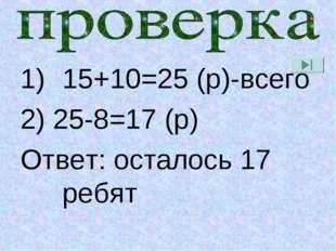 15+10=25 (р)-всего 2) 25-8=17 (р) Ответ: осталось 17 ребят