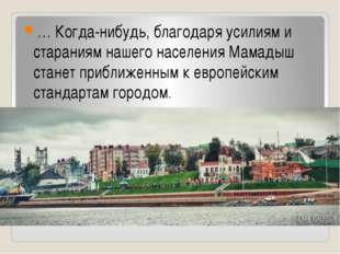 … Когда-нибудь, благодаря усилиям и стараниям нашего населения Мамадыш стане