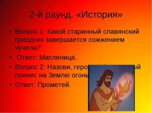 2-й раунд. «История» Вопрос 1: Какой старинный славянский праздник завершаетс