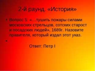 2-й раунд. «История» Вопрос 5: «…тушить пожары силами московских стрельцов, с