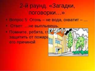 2-й раунд. «Загадки, поговорки…» Вопрос 5: Огонь – не вода, охватит – … Ответ