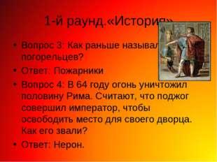 1-й раунд.«История» Вопрос 3: Как раньше называли погорельцев? Ответ: Пожарни