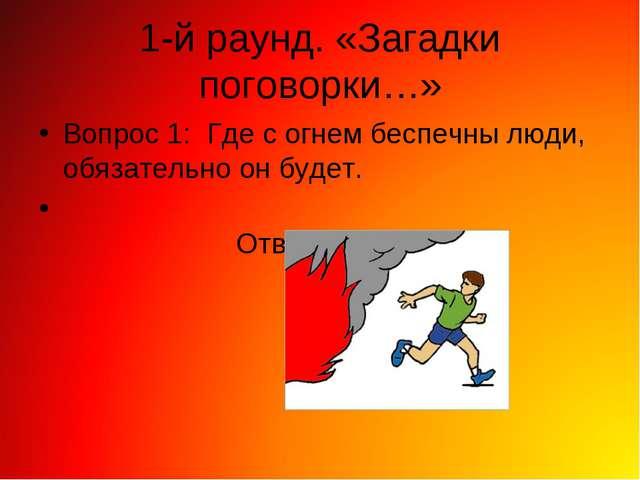 1-й раунд. «Загадки поговорки…» Вопрос 1: Где с огнем беспечны люди, обязател...