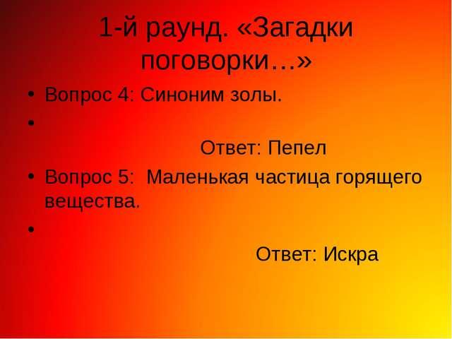 1-й раунд. «Загадки поговорки…» Вопрос 4: Синоним золы. Ответ: Пепел Вопрос 5...