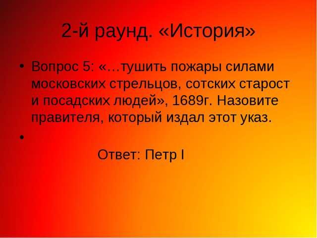 2-й раунд. «История» Вопрос 5: «…тушить пожары силами московских стрельцов, с...