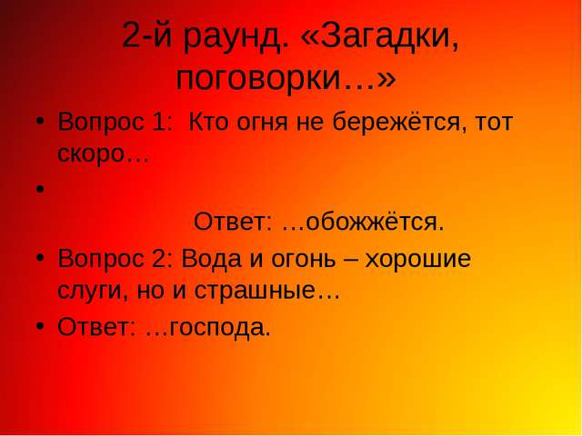 2-й раунд. «Загадки, поговорки…» Вопрос 1: Кто огня не бережётся, тот скоро…...
