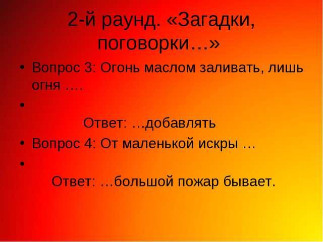 2-й раунд. «Загадки, поговорки…» Вопрос 3: Огонь маслом заливать, лишь огня …...