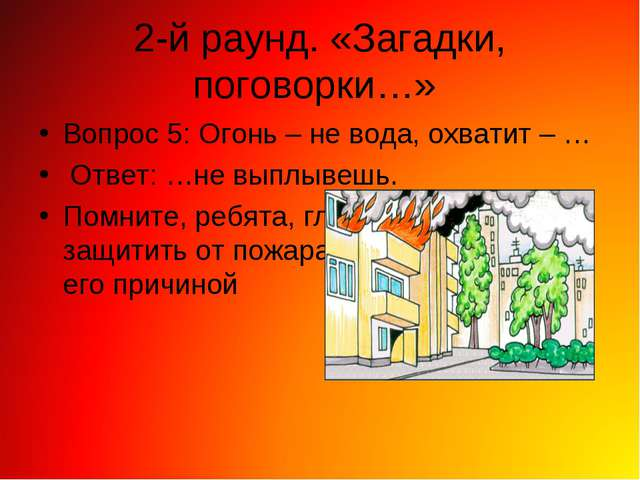 2-й раунд. «Загадки, поговорки…» Вопрос 5: Огонь – не вода, охватит – … Ответ...