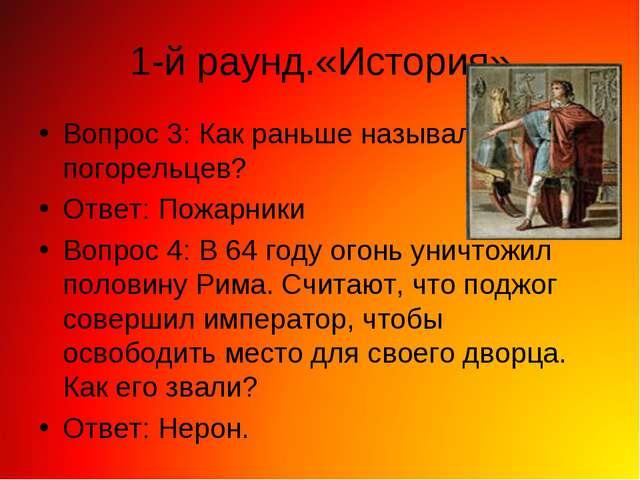 1-й раунд.«История» Вопрос 3: Как раньше называли погорельцев? Ответ: Пожарни...
