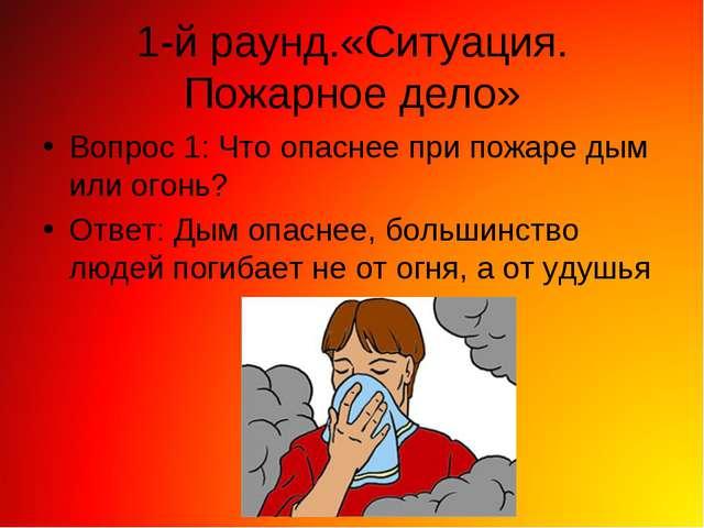 1-й раунд.«Ситуация. Пожарное дело» Вопрос 1: Что опаснее при пожаре дым или...