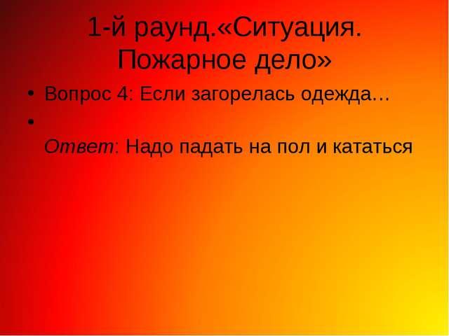 1-й раунд.«Ситуация. Пожарное дело» Вопрос 4: Если загорелась одежда… Ответ:...