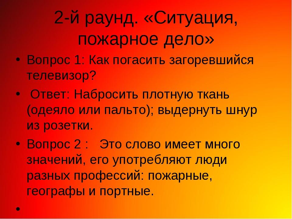 2-й раунд. «Ситуация, пожарное дело» Вопрос 1: Как погасить загоревшийся теле...