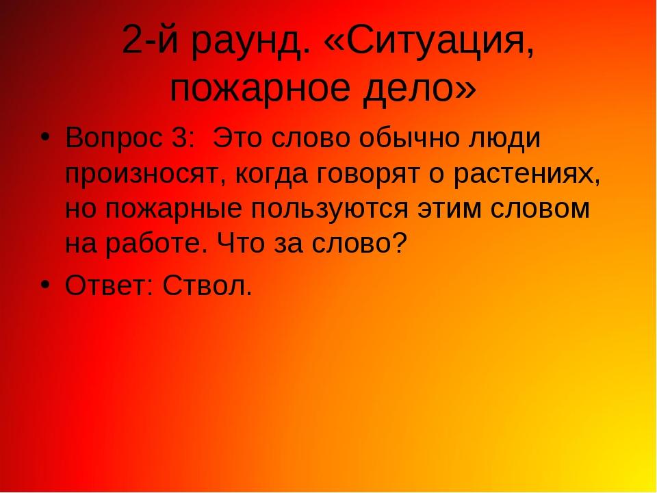 2-й раунд. «Ситуация, пожарное дело» Вопрос 3: Это слово обычно люди произнос...