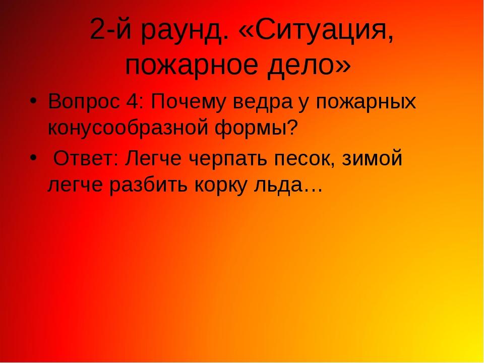 2-й раунд. «Ситуация, пожарное дело» Вопрос 4: Почему ведра у пожарных конусо...