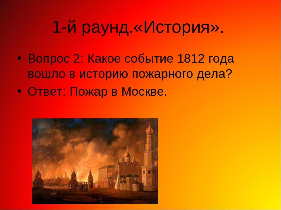 1-й раунд.«История». Вопрос 2: Какое событие 1812 года вошло в историю пожарн...