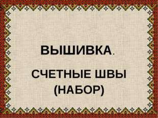 ВЫШИВКА. СЧЕТНЫЕ ШВЫ (НАБОР)