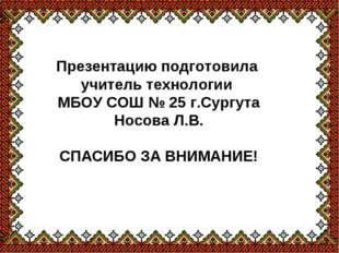 Презентацию подготовила учитель технологии МБОУ СОШ № 25 г.Сургута Носова Л.В
