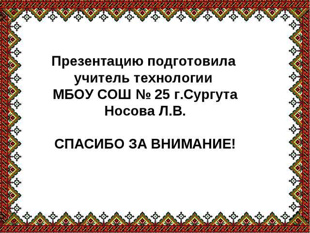 Презентацию подготовила учитель технологии МБОУ СОШ № 25 г.Сургута Носова Л.В...